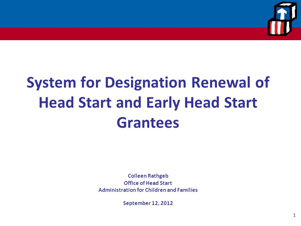 System for Designation Renewal of Head Start and Early Head Start Grantees Colleen Rathgeb Office of Head Start Administration for Children and Famili