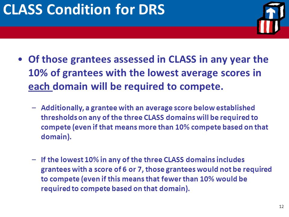 CLASS Condition for DRS 12 Of those grantees assessed in CLASS in any year the 10% of grantees with the lowest average scores in each domain will be r