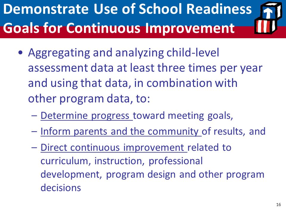 Demonstrate Use of School Readiness Goals for Continuous Improvement 16 Aggregating and analyzing child-level assessment data at least three times per