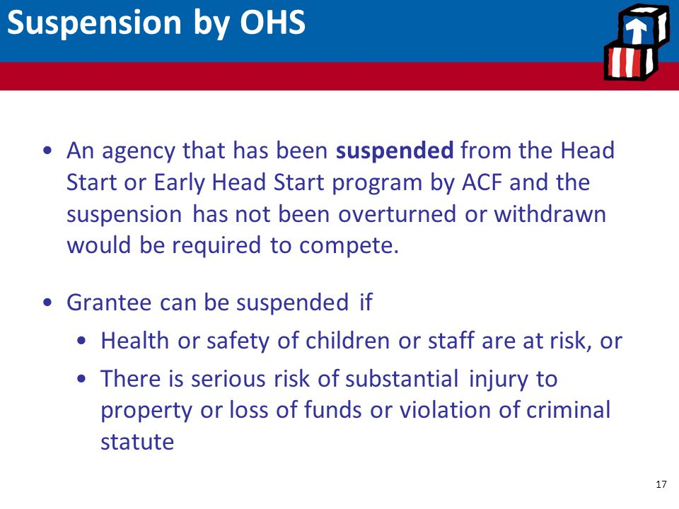 Suspension by OHS 17 An agency that has been suspended from the Head Start or Early Head Start program by ACF and the suspension has not been overturn