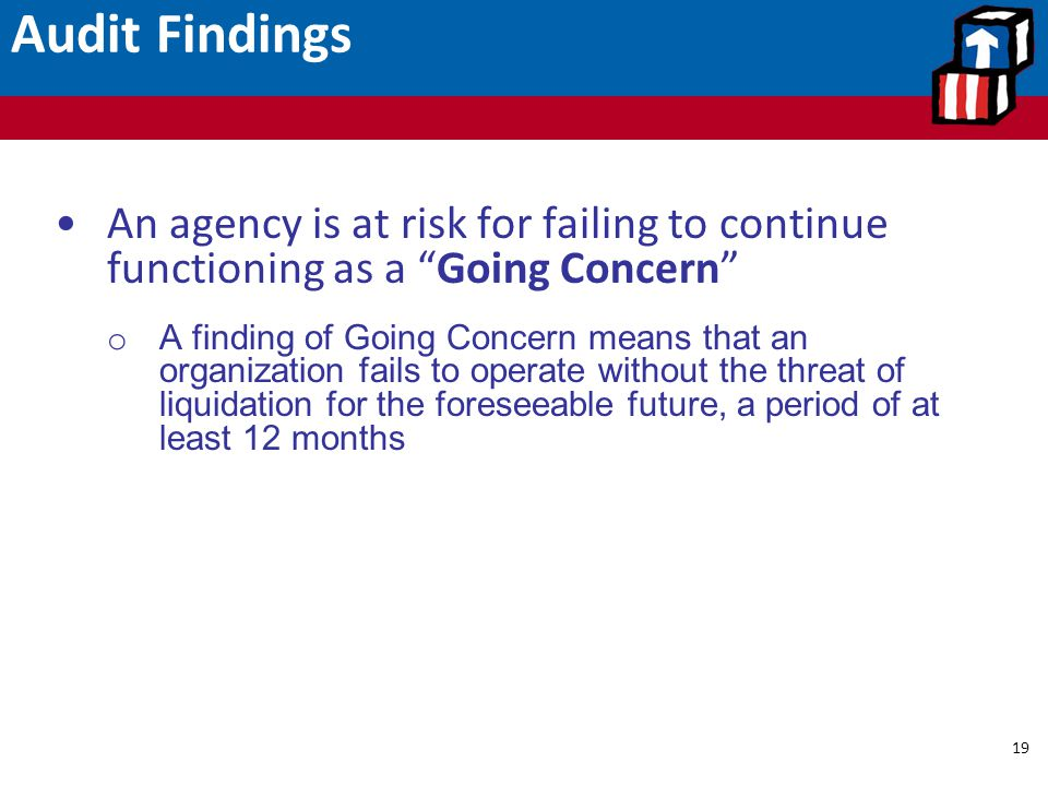 "Audit Findings 19 An agency is at risk for failing to continue functioning as a ""Going Concern"" o A finding of Going Concern means that an organizatio"