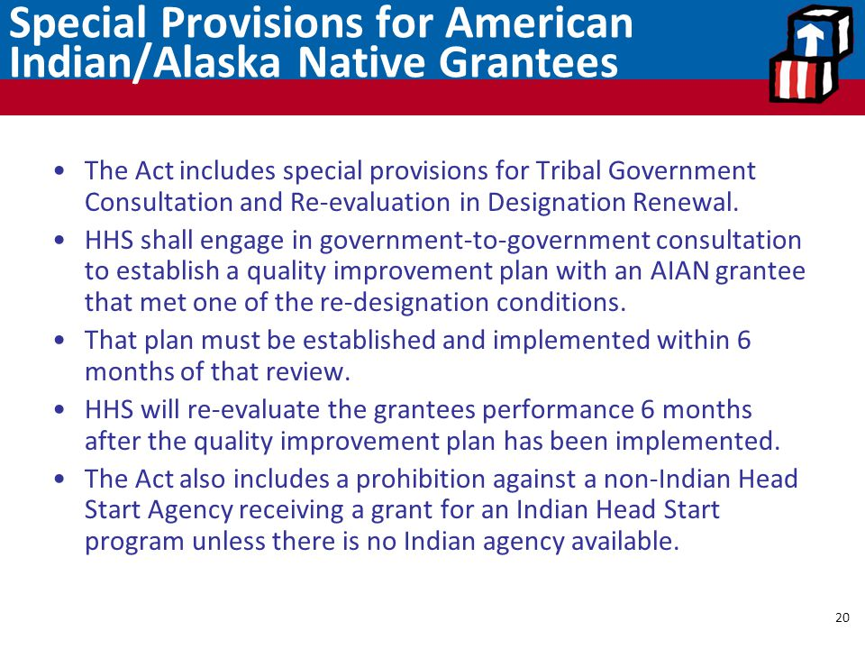 Special Provisions for American Indian/Alaska Native Grantees 20 The Act includes special provisions for Tribal Government Consultation and Re-evaluat