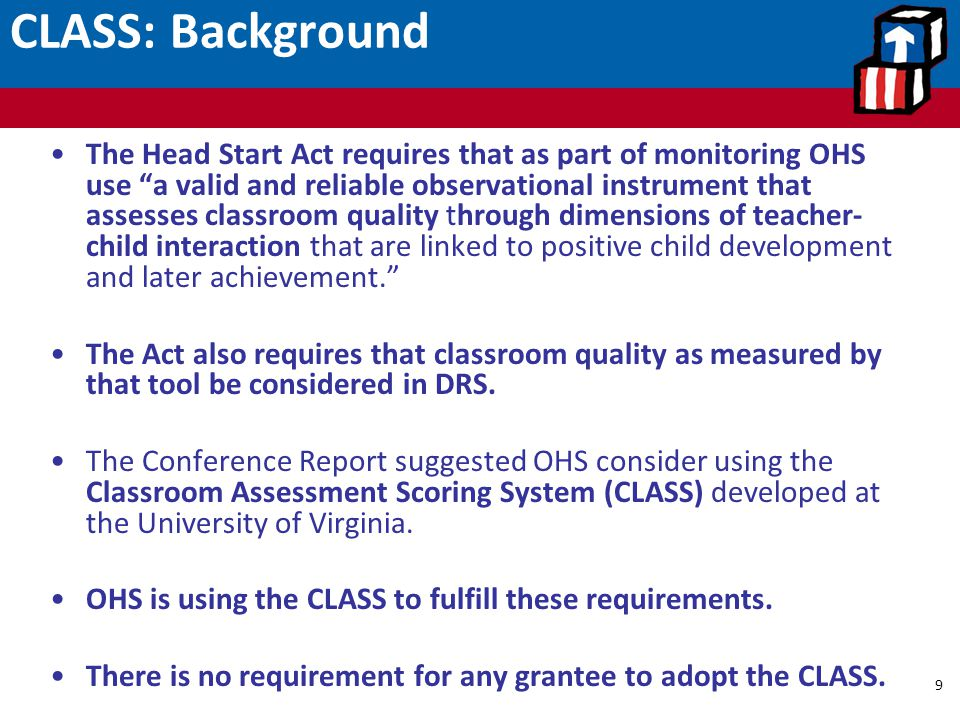 "CLASS: Background 9 The Head Start Act requires that as part of monitoring OHS use ""a valid and reliable observational instrument that assesses classr"