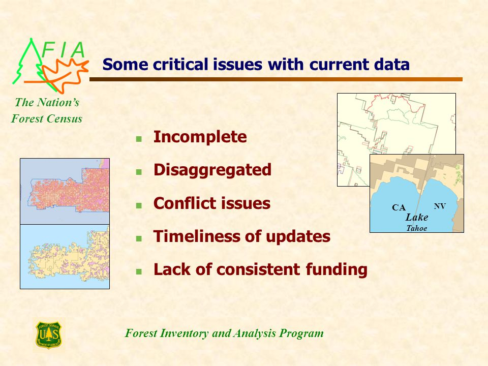 F I A Forest Inventory and Analysis Program The Nation's Forest Census Some critical issues with current data Incomplete Disaggregated Conflict issues Timeliness of updates Lack of consistent funding NV CA Lake Tahoe