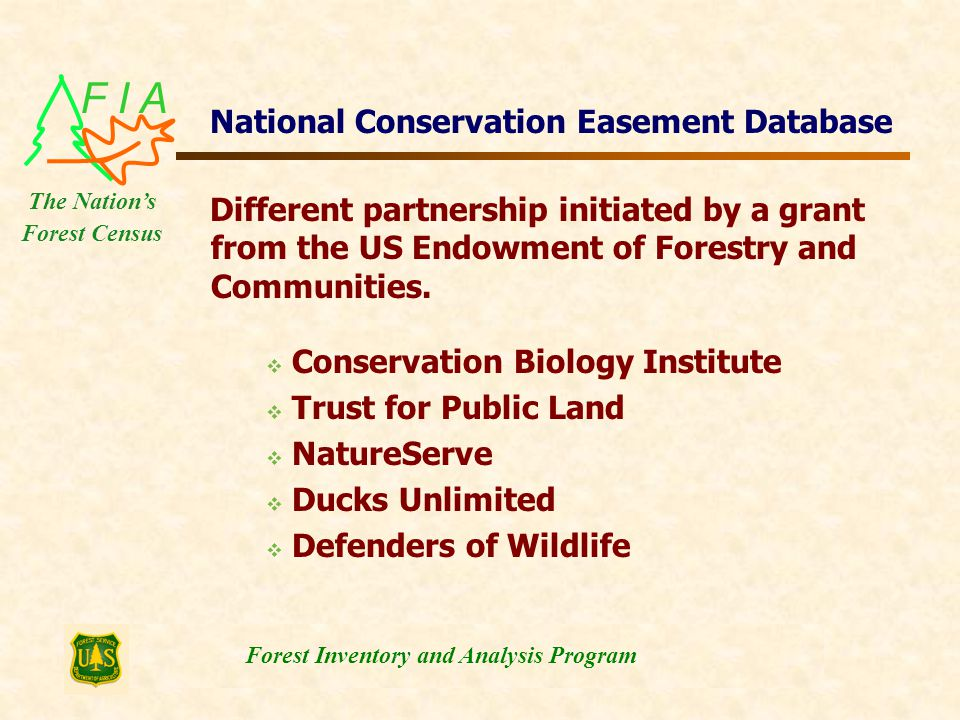 F I A Forest Inventory and Analysis Program The Nation's Forest Census National Conservation Easement Database  Conservation Biology Institute  Trust for Public Land  NatureServe  Ducks Unlimited  Defenders of Wildlife Different partnership initiated by a grant from the US Endowment of Forestry and Communities.
