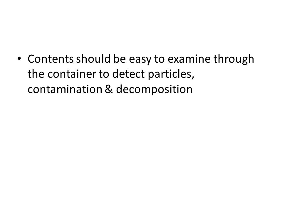 Contents should be easy to examine through the container to detect particles, contamination & decomposition