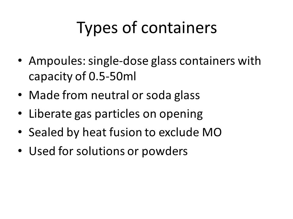 Types of containers Ampoules: single-dose glass containers with capacity of 0.5-50ml Made from neutral or soda glass Liberate gas particles on opening Sealed by heat fusion to exclude MO Used for solutions or powders