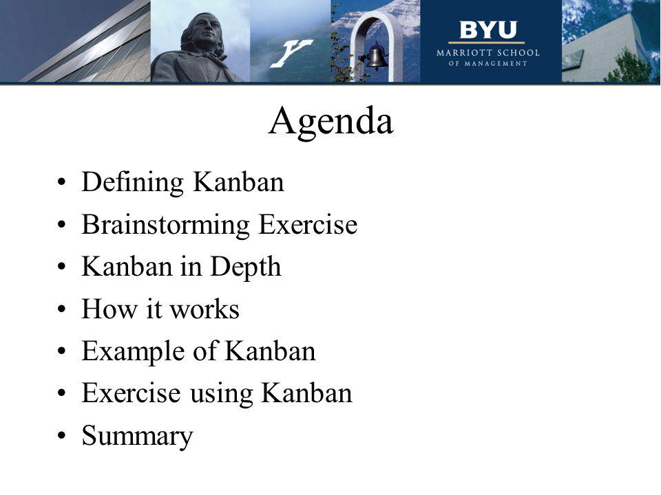 Agenda Defining Kanban Brainstorming Exercise Kanban in Depth How it works Example of Kanban Exercise using Kanban Summary