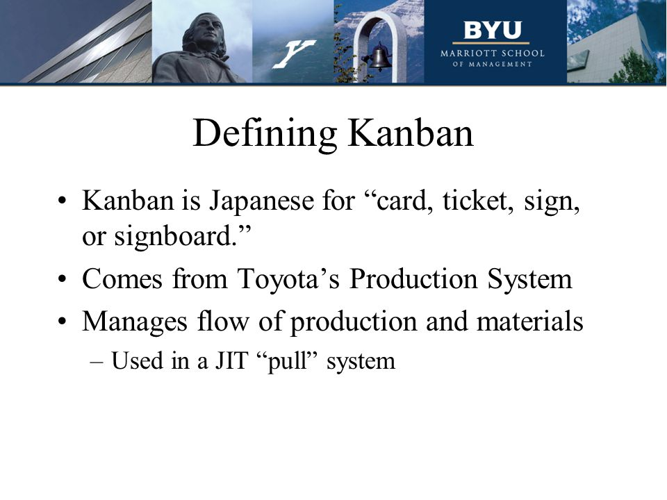 Defining Kanban Kanban is Japanese for card, ticket, sign, or signboard. Comes from Toyota's Production System Manages flow of production and materials –Used in a JIT pull system