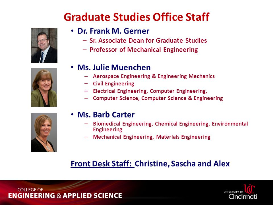 Graduate Studies Office Staff Dr. Frank M. Gerner – Sr. Associate Dean for Graduate Studies – Professor of Mechanical Engineering Ms. Julie Muenchen –