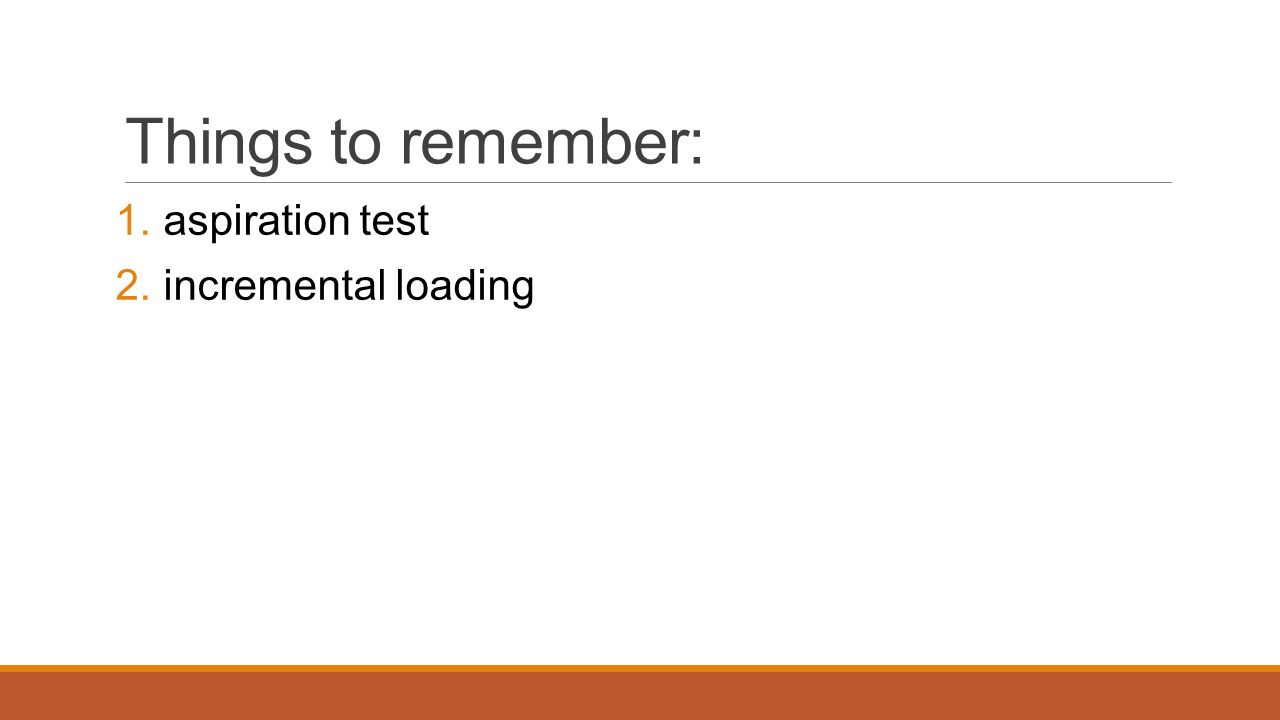 Things to remember: 1. aspiration test 2. incremental loading