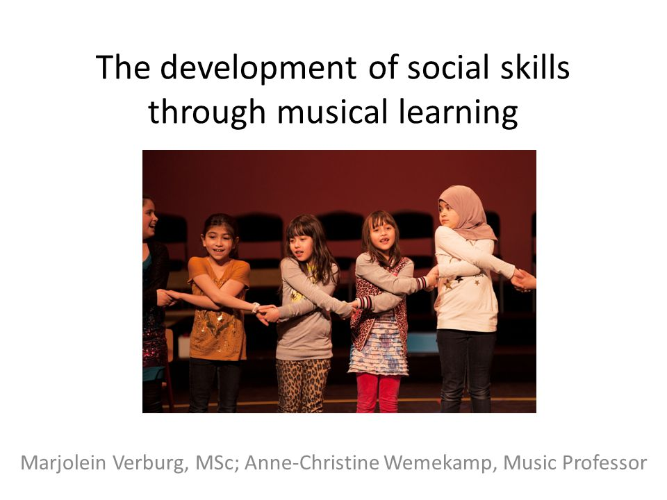 The development of social skills through musical learning Marjolein Verburg, MSc; Anne-Christine Wemekamp, Music Professor