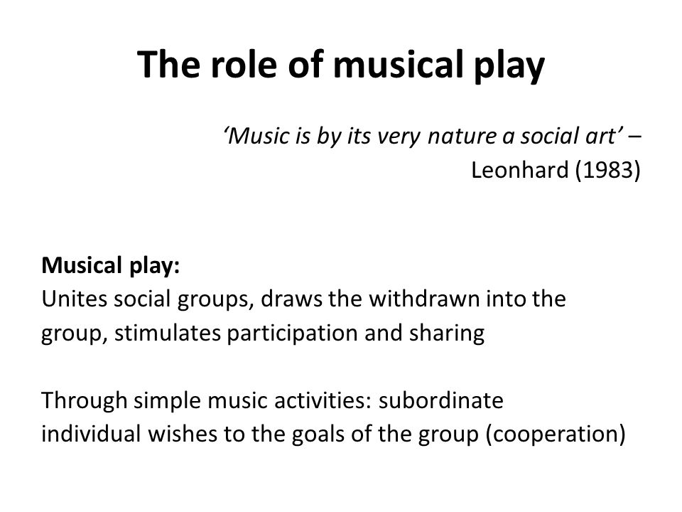 The role of musical play 'Music is by its very nature a social art' – Leonhard (1983) Musical play: Unites social groups, draws the withdrawn into the group, stimulates participation and sharing Through simple music activities: subordinate individual wishes to the goals of the group (cooperation)