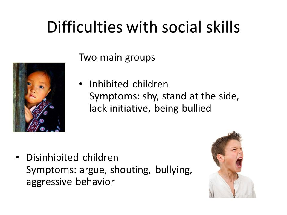 Difficulties with social skills Two main groups Inhibited children Symptoms: shy, stand at the side, lack initiative, being bullied Disinhibited children Symptoms: argue, shouting, bullying, aggressive behavior