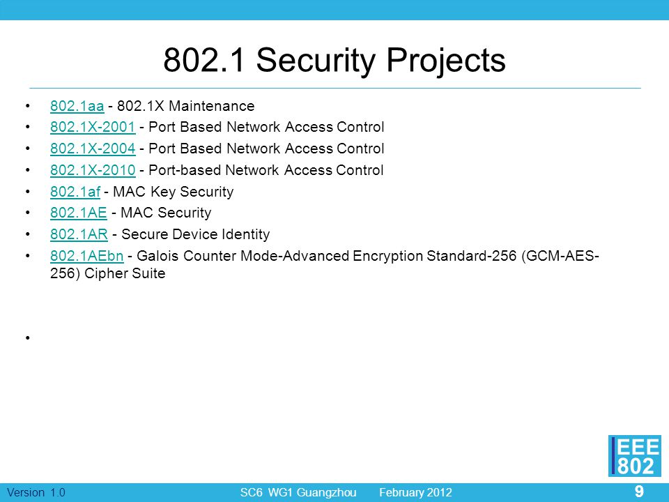 9 Version 1.0 SC6 WG1 Guangzhou February 2012 EEE 802 802.1 Security Projects 802.1aa - 802.1X Maintenance802.1aa 802.1X-2001 - Port Based Network Access Control802.1X-2001 802.1X-2004 - Port Based Network Access Control802.1X-2004 802.1X-2010 - Port-based Network Access Control802.1X-2010 802.1af - MAC Key Security802.1af 802.1AE - MAC Security802.1AE 802.1AR - Secure Device Identity802.1AR 802.1AEbn - Galois Counter Mode-Advanced Encryption Standard-256 (GCM-AES- 256) Cipher Suite802.1AEbn