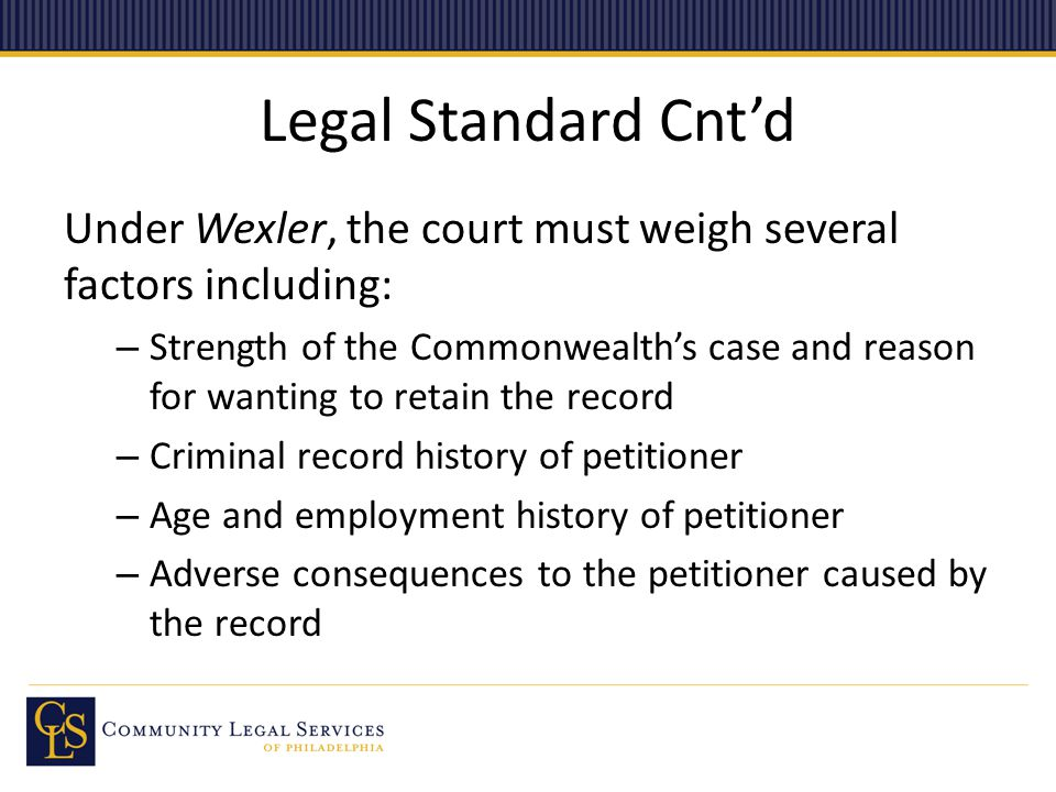 Legal Standard Cnt'd Under Wexler, the court must weigh several factors including: – Strength of the Commonwealth's case and reason for wanting to retain the record – Criminal record history of petitioner – Age and employment history of petitioner – Adverse consequences to the petitioner caused by the record