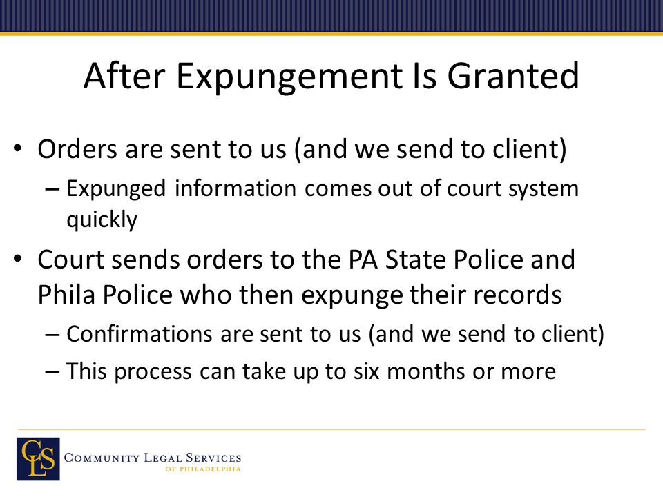 After Expungement Is Granted Orders are sent to us (and we send to client) – Expunged information comes out of court system quickly Court sends orders to the PA State Police and Phila Police who then expunge their records – Confirmations are sent to us (and we send to client) – This process can take up to six months or more