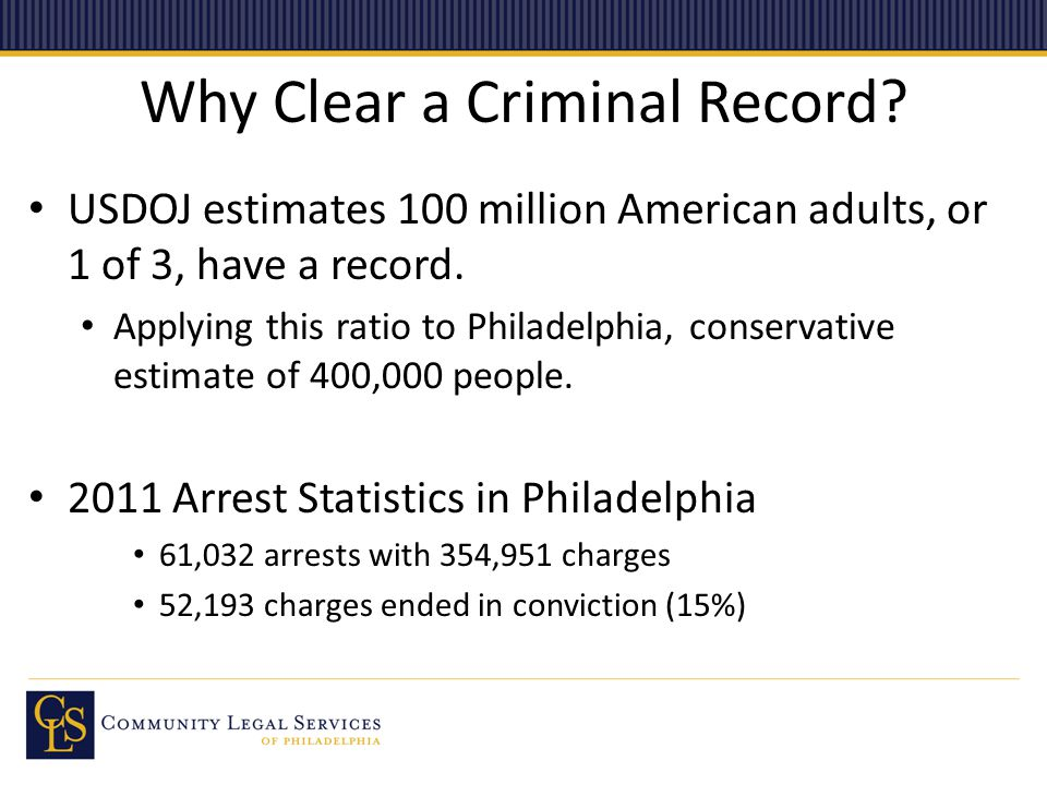 Why Clear a Criminal Record? USDOJ estimates 100 million American adults, or 1 of 3, have a record. Applying this ratio to Philadelphia, conservative