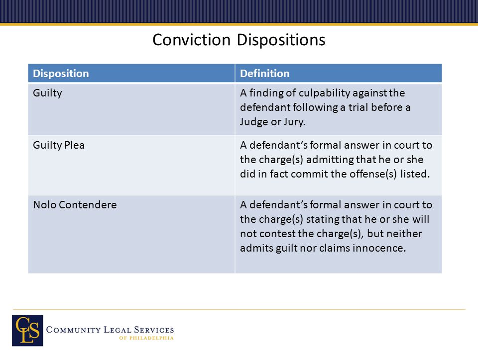 Conviction Dispositions DispositionDefinition GuiltyA finding of culpability against the defendant following a trial before a Judge or Jury. Guilty Pl
