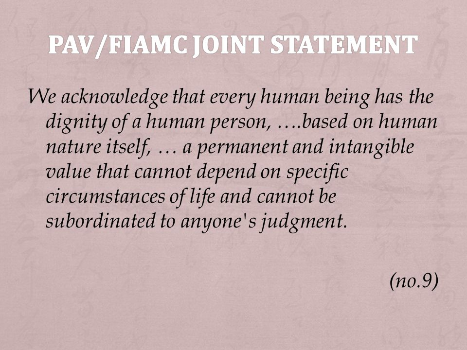 We acknowledge that every human being has the dignity of a human person, ….based on human nature itself, … a permanent and intangible value that cannot depend on specific circumstances of life and cannot be subordinated to anyone s judgment.