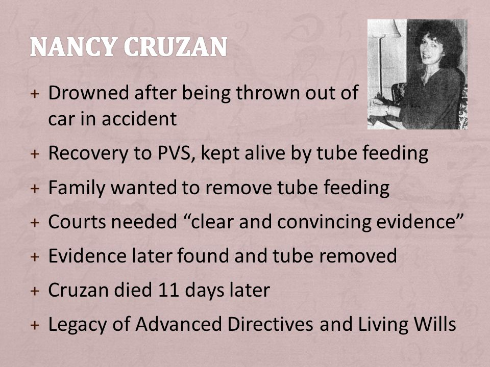 + Drowned after being thrown out of car in accident + Recovery to PVS, kept alive by tube feeding + Family wanted to remove tube feeding + Courts needed clear and convincing evidence + Evidence later found and tube removed + Cruzan died 11 days later + Legacy of Advanced Directives and Living Wills
