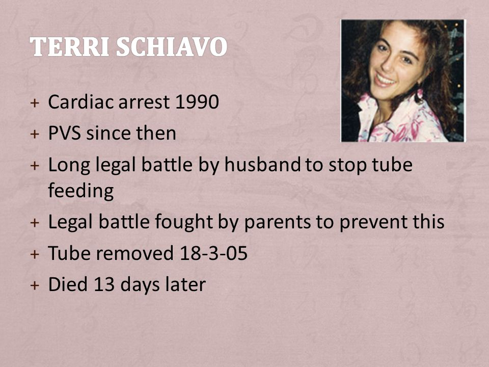 + Cardiac arrest 1990 + PVS since then + Long legal battle by husband to stop tube feeding + Legal battle fought by parents to prevent this + Tube removed 18-3-05 + Died 13 days later
