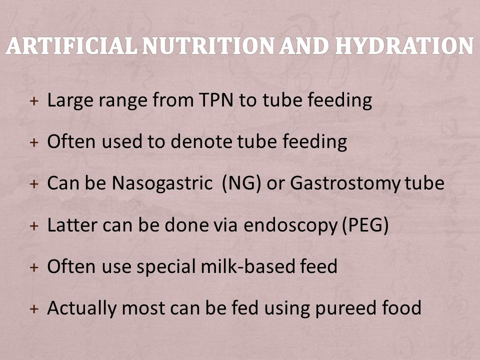 + Often needed due to impaired swallowing + Placement of tube can involve significant risks + Tube placement rightly viewed as medical treatment (say if involve GA) + Feeding through a functioning tube is not treatment