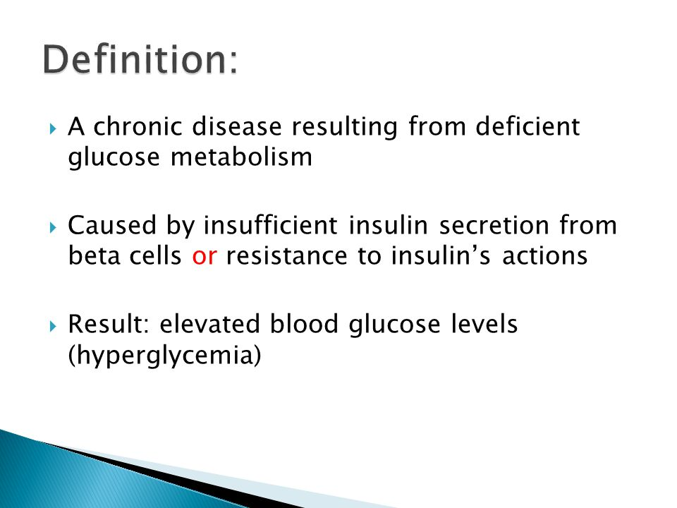  A chronic disease resulting from deficient glucose metabolism  Caused by insufficient insulin secretion from beta cells or resistance to insulin's