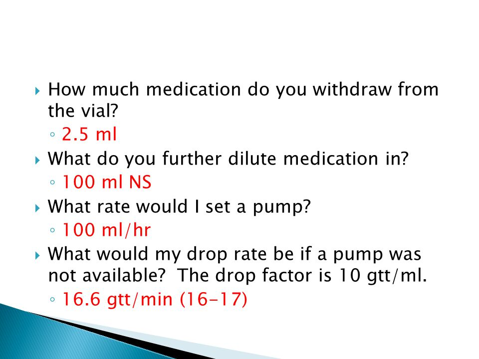  How much medication do you withdraw from the vial? ◦ 2.5 ml  What do you further dilute medication in? ◦ 100 ml NS  What rate would I set a pump?