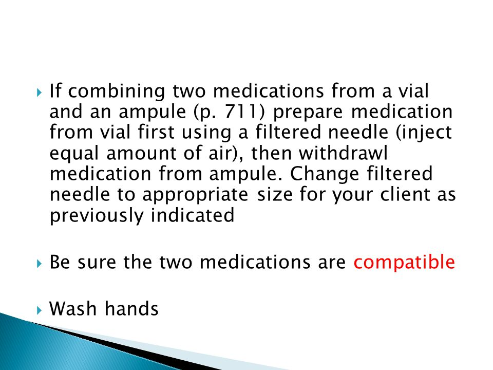  If combining two medications from a vial and an ampule (p. 711) prepare medication from vial first using a filtered needle (inject equal amount of a