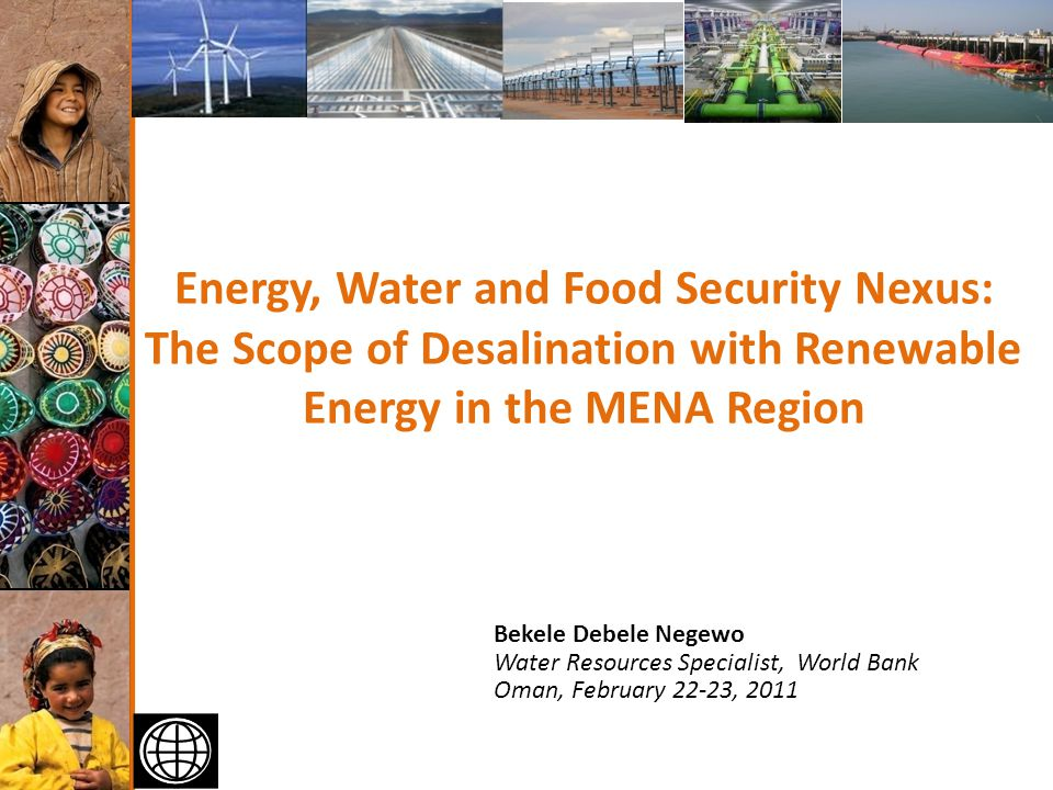 1 of 40 Energy, Water and Food Security Nexus: The Scope of Desalination with Renewable Energy in the MENA Region Bekele Debele Negewo Water Resources Specialist, World Bank Oman, February 22-23, 2011