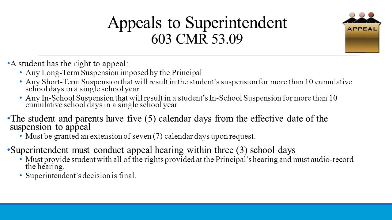 Appeals to Superintendent 603 CMR 53.09 A student has the right to appeal: Any Long-Term Suspension imposed by the Principal Any Short-Term Suspension