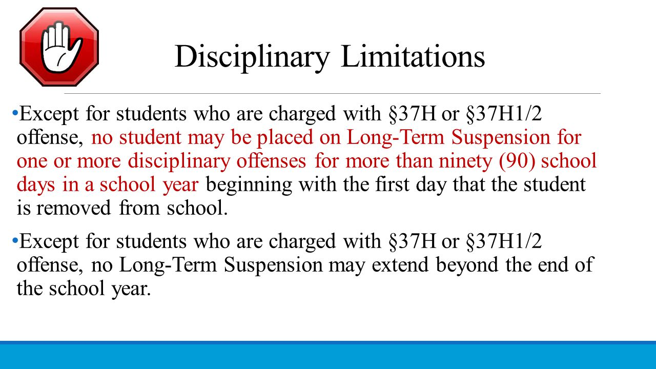 Disciplinary Limitations Except for students who are charged with §37H or §37H1/2 offense, no student may be placed on Long-Term Suspension for one or