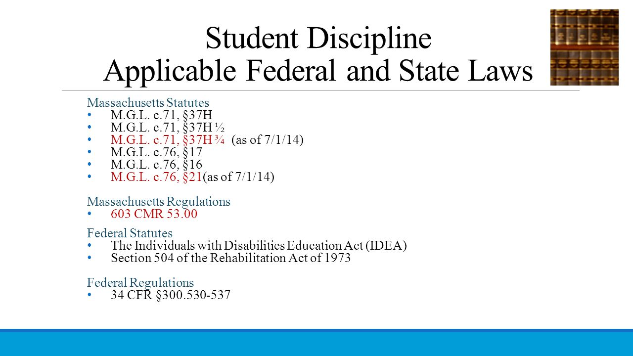 Student Discipline Applicable Federal and State Laws Massachusetts Statutes M.G.L. c.71, §37H M.G.L. c.71, §37H ½ M.G.L. c.71, §37H ¾ (as of 7/1/14) M