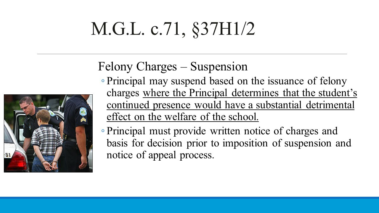 M.G.L. c.71, §37H1/2 Felony Charges – Suspension ◦ Principal may suspend based on the issuance of felony charges where the Principal determines that t