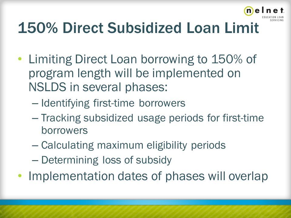 Limiting Direct Loan borrowing to 150% of program length will be implemented on NSLDS in several phases: – Identifying first-time borrowers – Tracking subsidized usage periods for first-time borrowers – Calculating maximum eligibility periods – Determining loss of subsidy Implementation dates of phases will overlap