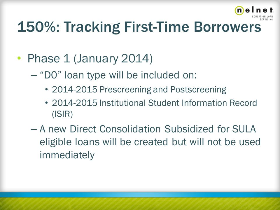 150%: Tracking First-Time Borrowers Phase 1 (January 2014) – D0 loan type will be included on: 2014-2015 Prescreening and Postscreening 2014-2015 Institutional Student Information Record (ISIR) – A new Direct Consolidation Subsidized for SULA eligible loans will be created but will not be used immediately