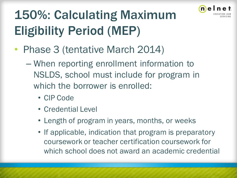 150%: Calculating Maximum Eligibility Period (MEP) Phase 3 (tentative March 2014) – When reporting enrollment information to NSLDS, school must include for program in which the borrower is enrolled: CIP Code Credential Level Length of program in years, months, or weeks If applicable, indication that program is preparatory coursework or teacher certification coursework for which school does not award an academic credential