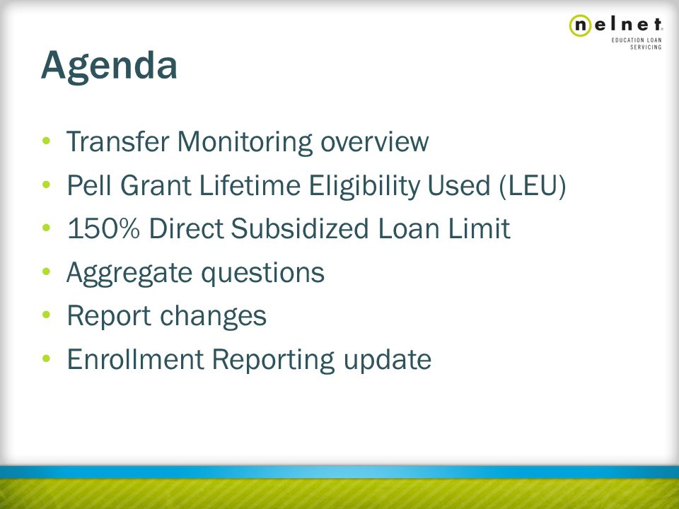 Agenda Transfer Monitoring overview Pell Grant Lifetime Eligibility Used (LEU) 150% Direct Subsidized Loan Limit Aggregate questions Report changes Enrollment Reporting update