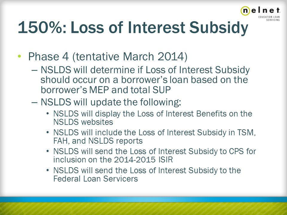 150%: Loss of Interest Subsidy Phase 4 (tentative March 2014) – NSLDS will determine if Loss of Interest Subsidy should occur on a borrower's loan based on the borrower's MEP and total SUP – NSLDS will update the following: NSLDS will display the Loss of Interest Benefits on the NSLDS websites NSLDS will include the Loss of Interest Subsidy in TSM, FAH, and NSLDS reports NSLDS will send the Loss of Interest Subsidy to CPS for inclusion on the 2014-2015 ISIR NSLDS will send the Loss of Interest Subsidy to the Federal Loan Servicers