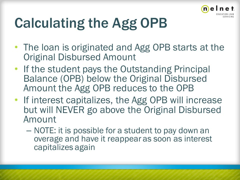 Calculating the Agg OPB The loan is originated and Agg OPB starts at the Original Disbursed Amount If the student pays the Outstanding Principal Balance (OPB) below the Original Disbursed Amount the Agg OPB reduces to the OPB If interest capitalizes, the Agg OPB will increase but will NEVER go above the Original Disbursed Amount – NOTE: it is possible for a student to pay down an overage and have it reappear as soon as interest capitalizes again