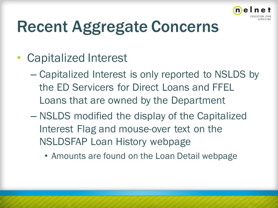 Recent Aggregate Concerns Capitalized Interest – Capitalized Interest is only reported to NSLDS by the ED Servicers for Direct Loans and FFEL Loans that are owned by the Department – NSLDS modified the display of the Capitalized Interest Flag and mouse-over text on the NSLDSFAP Loan History webpage Amounts are found on the Loan Detail webpage