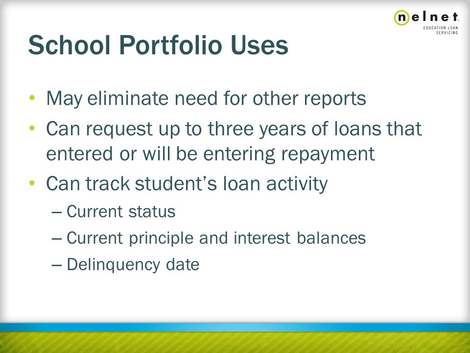 School Portfolio Uses May eliminate need for other reports Can request up to three years of loans that entered or will be entering repayment Can track student's loan activity – Current status – Current principle and interest balances – Delinquency date