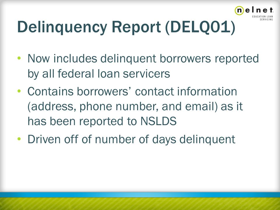 Delinquency Report (DELQ01) Now includes delinquent borrowers reported by all federal loan servicers Contains borrowers' contact information (address, phone number, and email) as it has been reported to NSLDS Driven off of number of days delinquent