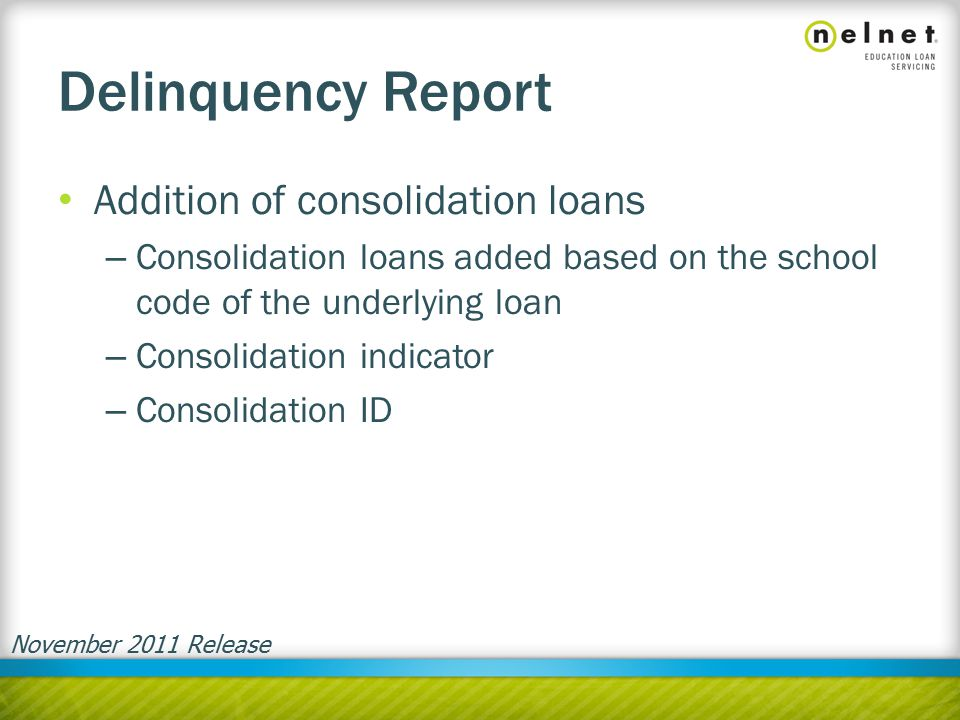 Delinquency Report Addition of consolidation loans – Consolidation loans added based on the school code of the underlying loan – Consolidation indicator – Consolidation ID November 2011 Release