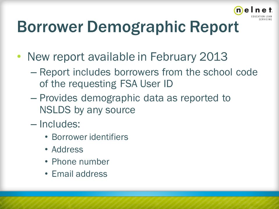 Borrower Demographic Report New report available in February 2013 – Report includes borrowers from the school code of the requesting FSA User ID – Provides demographic data as reported to NSLDS by any source – Includes: Borrower identifiers Address Phone number Email address