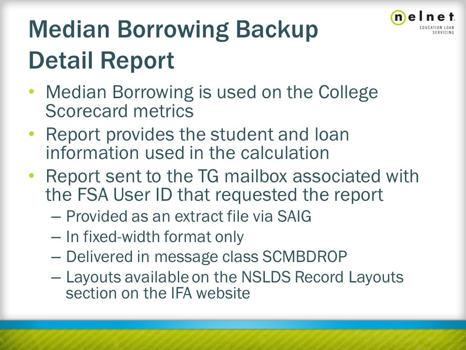Median Borrowing Backup Detail Report Median Borrowing is used on the College Scorecard metrics Report provides the student and loan information used in the calculation Report sent to the TG mailbox associated with the FSA User ID that requested the report – Provided as an extract file via SAIG – In fixed-width format only – Delivered in message class SCMBDROP – Layouts available on the NSLDS Record Layouts section on the IFA website