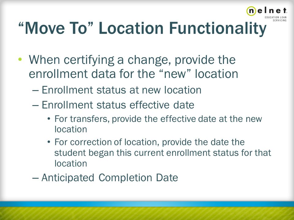 Move To Location Functionality When certifying a change, provide the enrollment data for the new location – Enrollment status at new location – Enrollment status effective date For transfers, provide the effective date at the new location For correction of location, provide the date the student began this current enrollment status for that location – Anticipated Completion Date