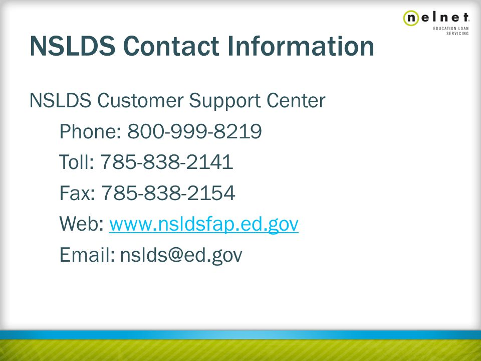 NSLDS Contact Information NSLDS Customer Support Center Phone: 800-999-8219 Toll: 785-838-2141 Fax: 785-838-2154 Web: www.nsldsfap.ed.govwww.nsldsfap.ed.gov Email: nslds@ed.gov