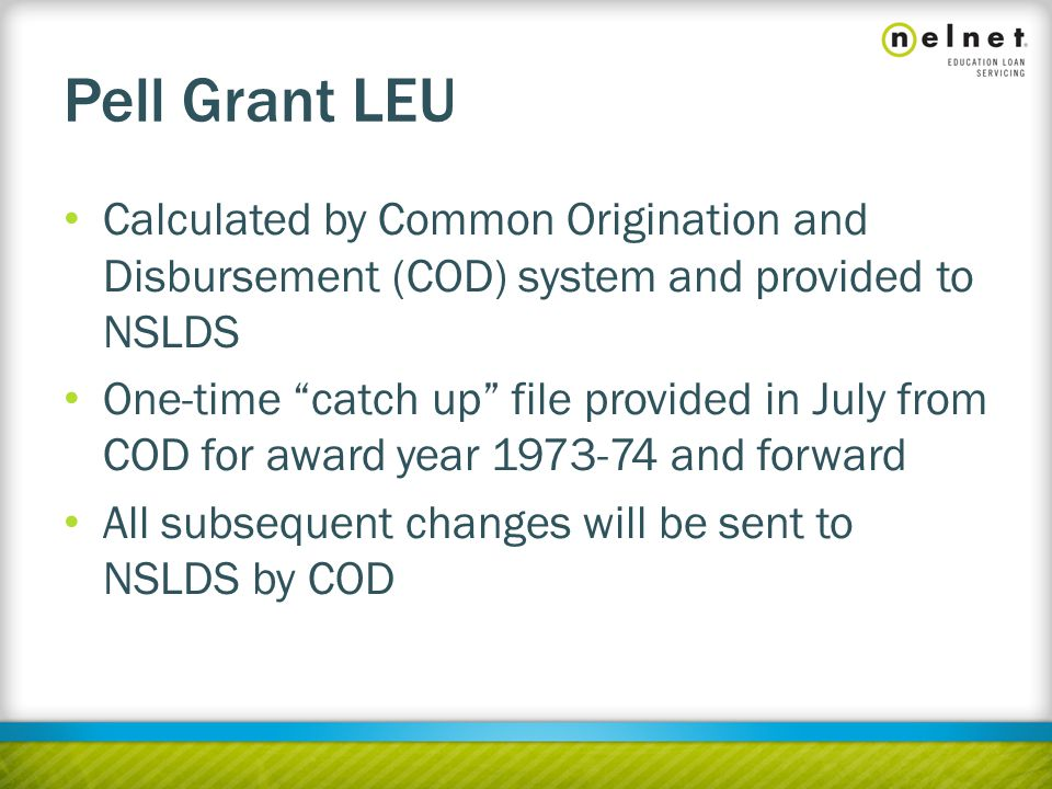 Pell Grant LEU Calculated by Common Origination and Disbursement (COD) system and provided to NSLDS One-time catch up file provided in July from COD for award year 1973-74 and forward All subsequent changes will be sent to NSLDS by COD